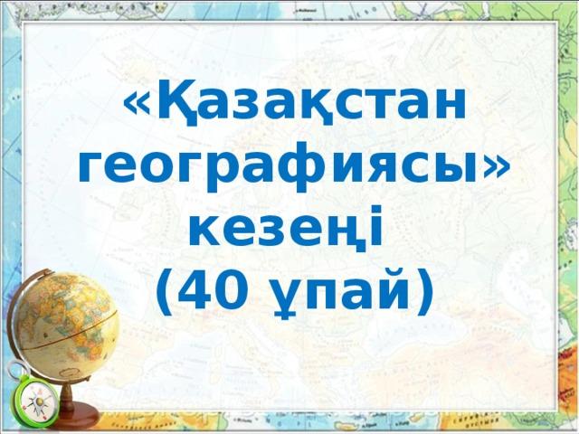 «Қазақстан географиясы» кезеңі (40 ұпай)