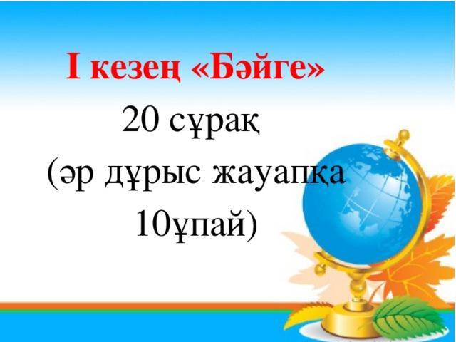 I кезең «Бәйге» 20 сұрақ (әр дұрыс жауапқа 10ұпай)