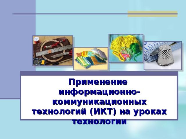 Применение  информационно-коммуникационных технологий (ИКТ) на уроках технологии
