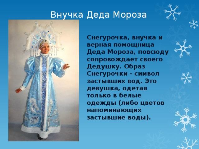 Внучка Деда Мороза Снегурочка, внучка и верная помощница Деда Мороза, повсюду сопровождает своего Дедушку. Образ Снегурочки - символ застывших вод. Это девушка, одетая только в белые одежды (либо цветов напоминающих застывшие воды).