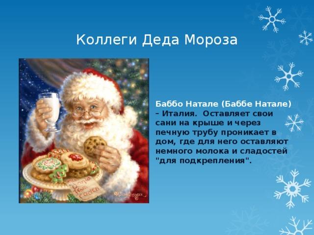Коллеги Деда Мороза Баббо Натале (Баббе Натале) – Италия. Оставляет свои сани на крыше и через печную трубу проникает в дом, где для него оставляют немного молока и сладостей