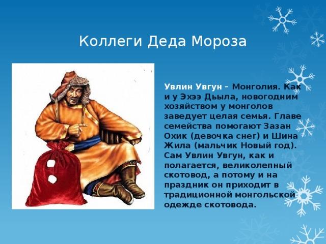 Коллеги Деда Мороза Увлин Увгун – Монголия. Как и у Эхээ Дьыла, новогодним хозяйством у монголов заведует целая семья. Главе семейства помогают Зазан Охик (девочка снег) и Шина Жила (мальчик Новый год). Сам Увлин Увгун, как и полагается, великолепный скотовод, а потому и на праздник он приходит в традиционной монгольской одежде скотовода.