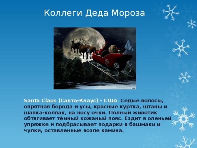 Коллеги Деда Мороза Santa Claus (Санта-Клаус) - США . Седые волосы, опрятная борода и усы, красные куртка, штаны и шапка-колпак, на носу очки. Полный животик обтягивает тёмный кожаный пояс. Ездит в оленьей упряжке и подбрасывает подарки в башмаки и чулки, оставленные возле камина.