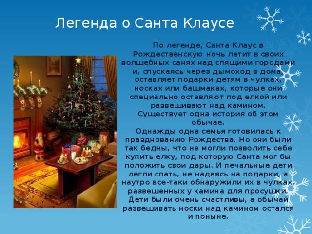 Легенда о Санта Клаусе По легенде, Санта Клаус в Рождественскую ночь летит в своих волшебных санях над спящими городами и, спускаясь через дымоход в дома, оставляет подарки детям в чулках, носках или башмаках, которые они специально оставляют под елкой или развешивают над камином.  Существует одна история об этом обычае.  Однажды одна семья готовилась к празднованию Рождества. Но они были так бедны, что не могли позволить себе купить елку, под которую Санта мог бы положить свои дары. И печальные дети легли спать, не надеясь на подарки, а наутро все-таки обнаружили их в чулках, развешенных у камина для просушки. Дети были очень счастливы, а обычай развешивать носки над камином остался и поныне.