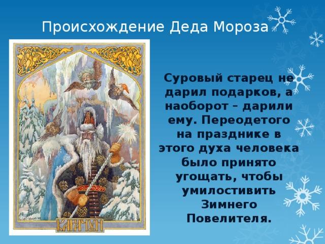 Происхождение Деда Мороза Суровый старец не дарил подарков, а наоборот – дарили ему. Переодетого на празднике в этого духа человека было принято угощать, чтобы умилостивить Зимнего Повелителя.