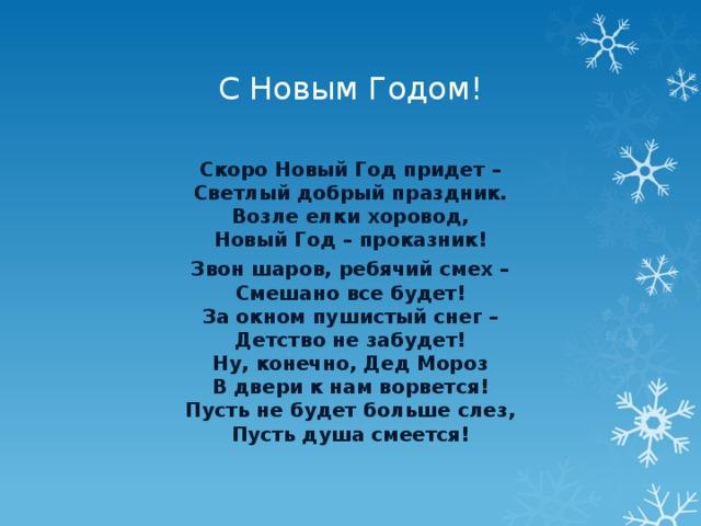 С Новым Годом! Скоро Новый Год придет –  Светлый добрый праздник.  Возле елки хоровод,  Новый Год – проказник! Звон шаров, ребячий смех –  Смешано все будет!  За окном пушистый снег –  Детство не забудет!  Ну, конечно, Дед Мороз  В двери к нам ворвется!  Пусть не будет больше слез,  Пусть душа смеется!