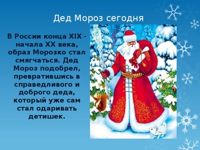 Дед Мороз сегодня В России конца XIX - начала XX века, образ Морозко стал смягчаться. Дед Мороз подобрел, превратившись в справедливого и доброго деда, который уже сам стал одаривать детишек.