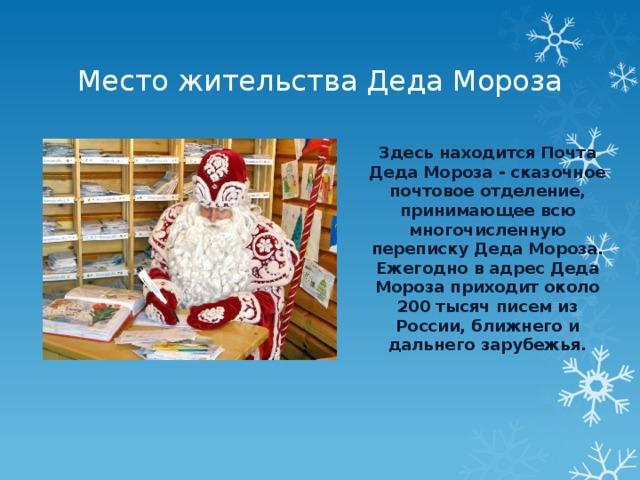 Место жительства Деда Мороза Здесь находится Почта Деда Мороза - сказочное почтовое отделение, принимающее всю многочисленную переписку Деда Мороза. Ежегодно в адрес Деда Мороза приходит около 200 тысяч писем из России, ближнего и дальнего зарубежья.