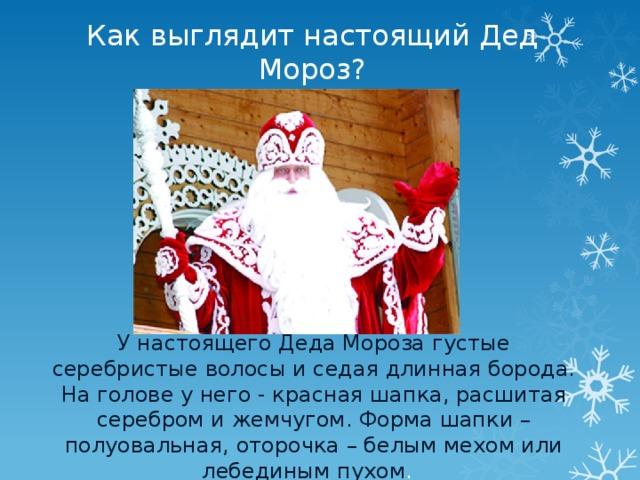 Как выглядит настоящий Дед Мороз? У настоящего Деда Мороза густые серебристые волосы и седая длинная борода. На голове у него - красная шапка, расшитая серебром и жемчугом. Форма шапки – полуовальная, оторочка – белым мехом или лебединым пухом .