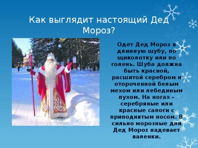 Как выглядит настоящий Дед Мороз? Одет Дед Мороз в длинную шубу, по щиколотку или по голень. Шуба должна быть красной, расшитой серебром и отороченной белым мехом или лебединым пухом. На ногах – серебряные или красные сапоги с приподнятым носом. В сильно морозные дни Дед Мороз надевает валенки.