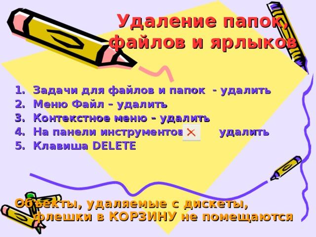 Удаление папок, файлов и ярлыков Задачи для файлов и папок - удалить Меню Файл – удалить Контекстное меню – удалить На панели инструментов – удалить Клавиша DELETE    Объекты, удаляемые с дискеты, флешки в КОРЗИНУ не помещаются