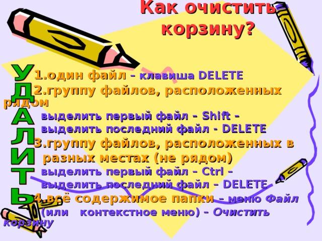 Как очистить корзину?  1.один файл – клавиша DELETE  2.группу файлов, расположенных рядом  выделить первый файл – Shift –  выделить последний файл - DELETE  3.группу файлов, расположенных в  разных местах (не рядом)   выделить первый файл – Ctrl –  выделить последний файл – DELETE  4.всё содержимое папки – меню Файл   (или контекстное меню) – Очистить корзину
