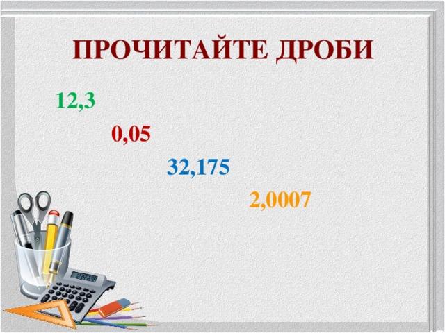 ПРОЧИТАЙТЕ ДРОБИ 12,3  0,05  32,175  2,0007