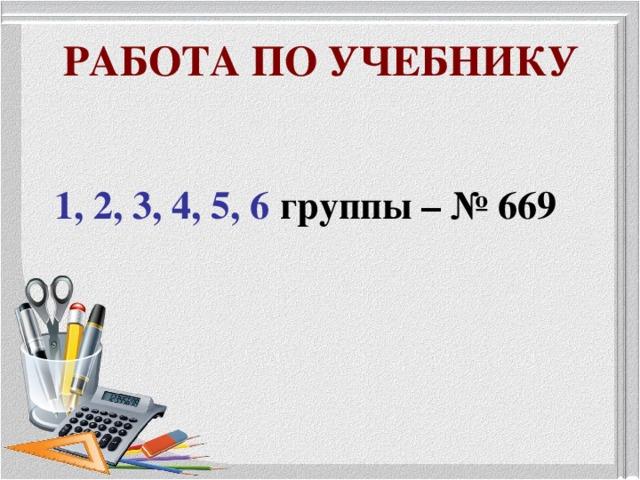РАБОТА ПО УЧЕБНИКУ  1,  2, 3, 4, 5, 6 группы – № 669