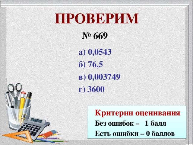ПРОВЕРИМ № 669 а) 0,0543 б) 76,5 в) 0,003749 г) 3600  Критерии оценивания Без ошибок – 1 балл Есть ошибки – 0 баллов