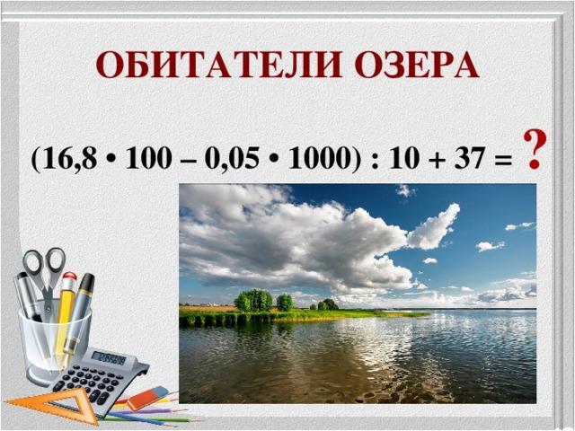 ОБИТАТЕЛИ ОЗЕРА (16,8 • 100 – 0,05 • 1000) : 10 + 37 = ?