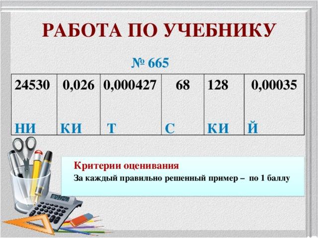 РАБОТА ПО УЧЕБНИКУ  № 665 24530  НИ 0,026  КИ 0,000427   Т 68  С 128  КИ 0,00035  Й Критерии оценивания За каждый правильно решенный пример – по 1 баллу