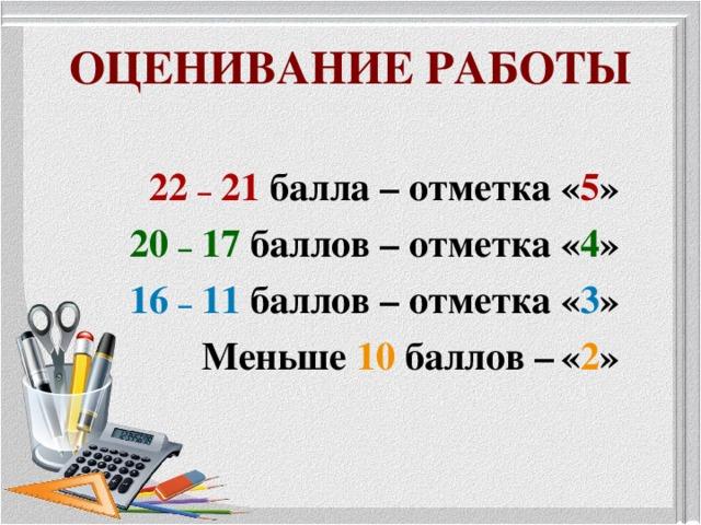 ОЦЕНИВАНИЕ РАБОТЫ  22 – 21 балла – отметка « 5 »  20 – 17 баллов – отметка « 4 »  16 – 11 баллов – отметка « 3 »  Меньше 10 баллов –  « 2 »