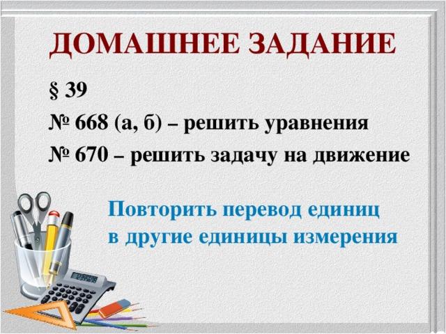 ДОМАШНЕЕ ЗАДАНИЕ § 39 № 668 (а, б) – решить уравнения № 670 – решить задачу на движение  Повторить перевод единиц  в другие единицы измерения
