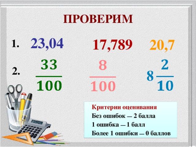 ПРОВЕРИМ 23,04 17,789 20,7 1. 2. Критерии оценивания Без ошибок — 2 балла 1 ошибка —  1 балл Более 1 ошибки —  0 баллов