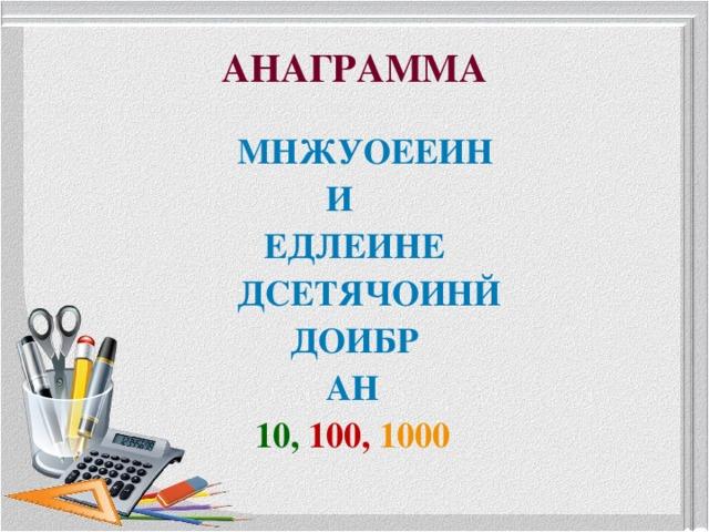 АНАГРАММА  МНЖУОЕЕИН  И  ЕДЛЕИНЕ  ДСЕТЯЧОИНЙ  ДОИБР  АН  10,  100, 1000