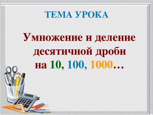 ТЕМА УРОКА  Умножение и деление десятичной дроби  на 10,  100,  1000 …