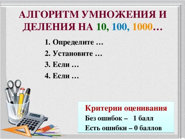 АЛГОРИТМ УМНОЖЕНИЯ И ДЕЛЕНИЯ НА 10,  100,  1000 … 1. Определите … 2. Установите … 3. Если … 4. Если … Критерии оценивания Без ошибок – 1 балл Есть ошибки – 0 баллов