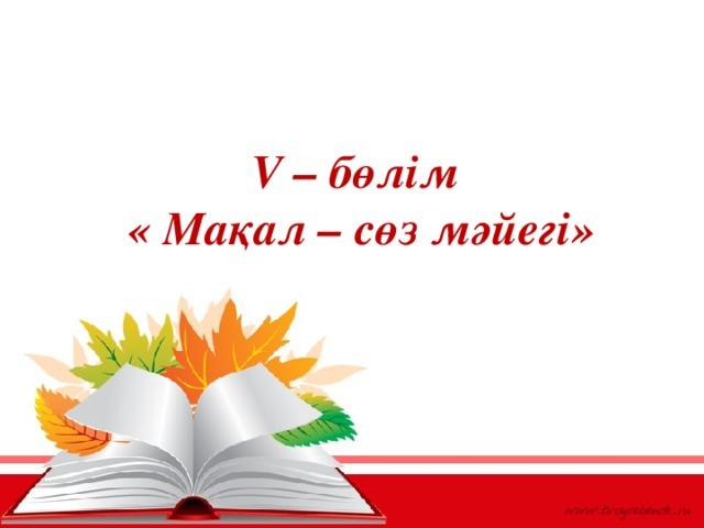 V – бөлім  « Мақал – сөз мәйегі»