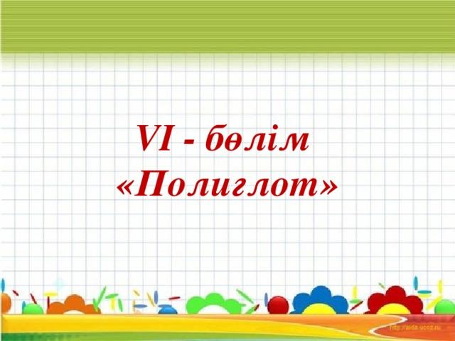 VI - бөлім «Полиглот»