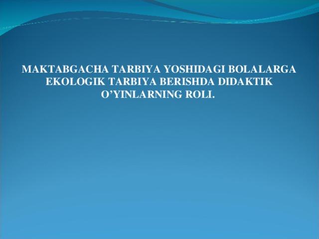 MAKTABGACHA TARBIYA YOSHIDAGI BOLALARGA EKOLOGIK TARBIYA BERISHDA DIDAKTIK O'YINLARNING ROLI.