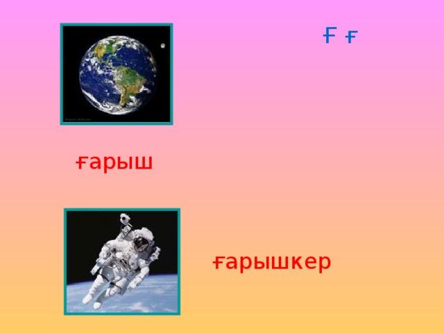 Ғ ғ ғарыш ғарышкер