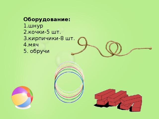 Оборудование: 1.шнур 2.кочки-5 шт. 3.кирпичики-8 шт. 4.мяч 5. обручи