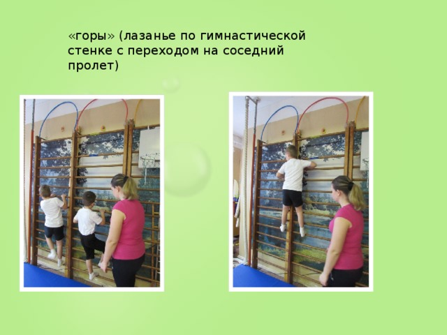«горы» (лазанье по гимнастической стенке с переходом на соседний пролет)