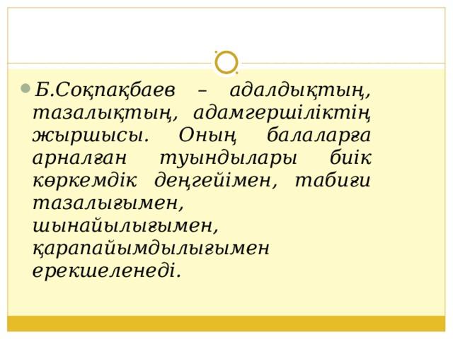 Б.Соқпақбаев – адалдықтың, тазалықтың, адамгершіліктің жыршысы. Оның балаларға арналған туындылары биік көркемдік деңгейімен, табиғи тазалығымен, шынайылығымен, қарапайымдылығымен ерекшеленеді.