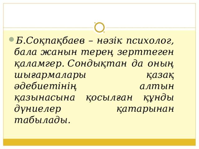 Б.Соқпақбаев – нәзік психолог, бала жанын терең зерттеген қаламгер.Сондықтан да оның шығармалары қазақ әдебиетінің алтын қазынасына қосылған құнды дүниелер қатарынан табылады.