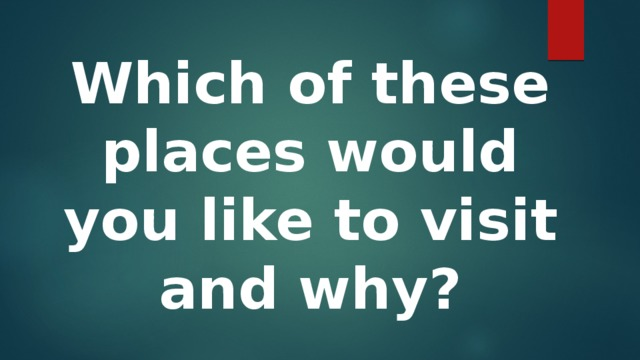 Which of these places would you like to visit and why?