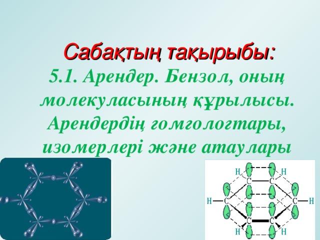 Сабақтың тақырыбы:  5.1. Арендер. Бензол, оның молекуласының құрылысы. Арендердің гомгологтары, изомерлері және атаулары