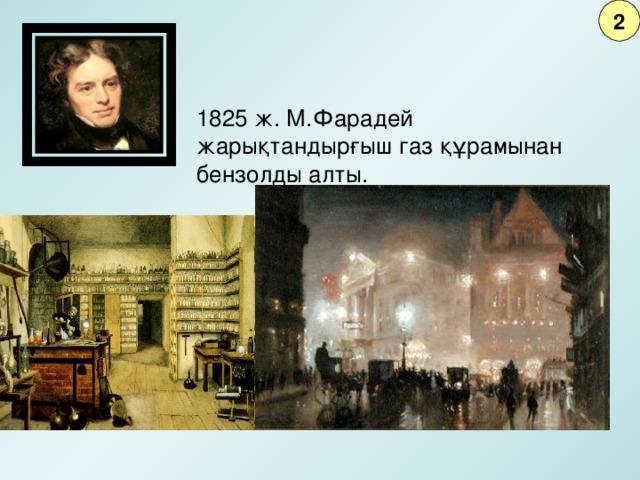 2 1825 ж. М.Фарадей жарықтандырғыш газ құрамынан бензолды алты.