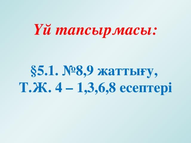 Үй тапсырмасы:  §5.1. №8,9 жаттығу, Т.Ж. 4 – 1,3,6,8 есептері