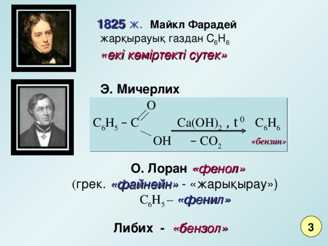 182 5 ж.  Майкл Фарадей     жарқырауық газдан С 6 Н 6    «екі көміртекті сутек» Э. Мичерлих   O C 6 H 5  – C Ca(OH) 2  , t 0  C 6 H 6   OH – CO 2 «бензин»   О. Лоран «фенол»  ( грек. «файнейн»  - «жарықыра у »)     С 6 Н 5 – «фенил»    Либих - «бензол»  3