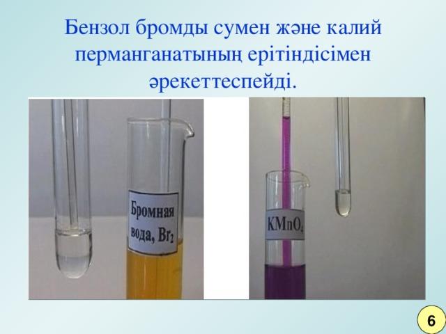 Бензол бромды сумен және калий перманганатының ерітіндісімен әрекеттеспейді. 6