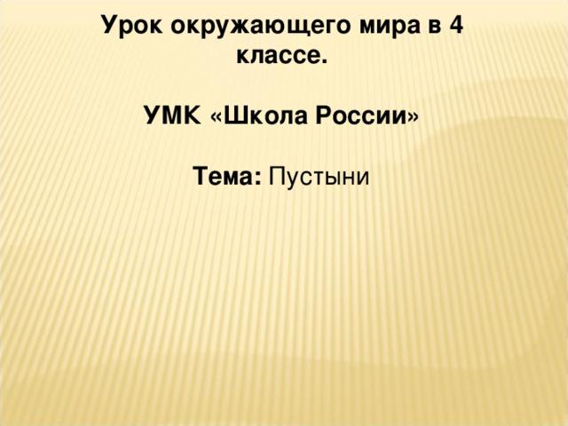 Урок окружающего мира в 4 классе.  УМК «Школа России»  Тема: Пустыни