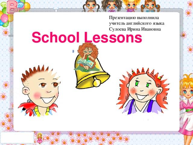 Презентацию выполнила учитель английского языка Сулоева Ирина Ивановна School Lessons