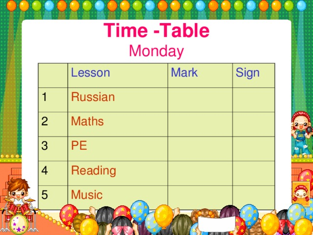 Time -Table  Monday Lesson 1 Russian Mark 2 Sign Maths 3 PE 4 Reading 5 Music