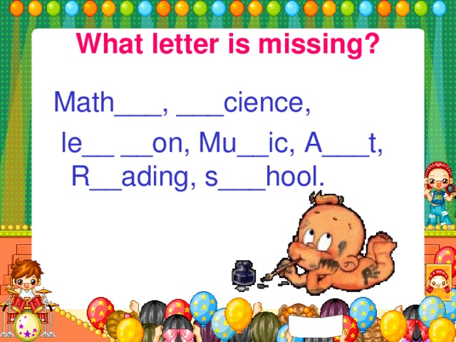 What letter is missing? Math___, ___cience,  le__ __on, Mu__ic, A___t, R__ading, s___hool.