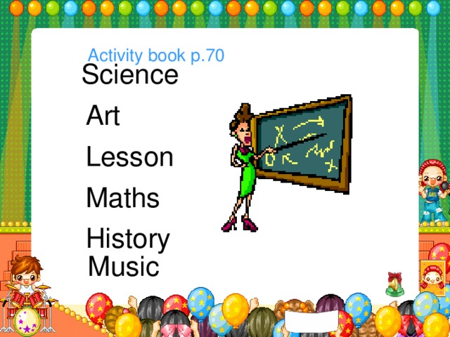 Activity book p.70  Science  Art  Lesson  Maths  History Music