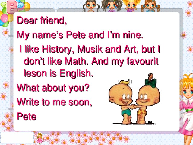 Dear friend, My name's Pete and I'm nine.  I like History, Musik and Art, but I don't like Math. And my favourit leson is English. What about you? Write to me soon, Pete
