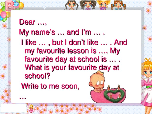 Dear …, My name's … and I'm … .  I like … , but I don't like … . And my favourite lesson is …. My favourite day at school is … . What is your favourite day at school?  Write to me soon, …
