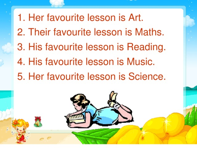 1. Her favourite lesson is Art.  2. Their favourite lesson is Maths.  3. His favourite lesson is Reading.  4. His favourite lesson is Music.  5. Her favourite lesson is Science.