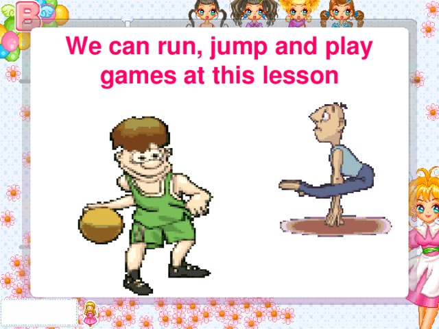 We can run, jump and play games at this lesson